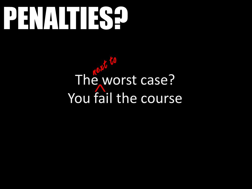 PENALTIES? The worst case? You fail the course ^