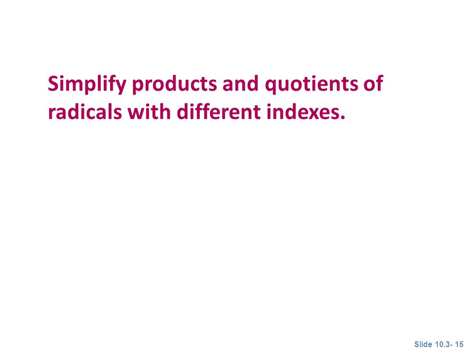 Simplify products and quotients of radicals with different indexes. Objective 4 Slide 10.3- 15