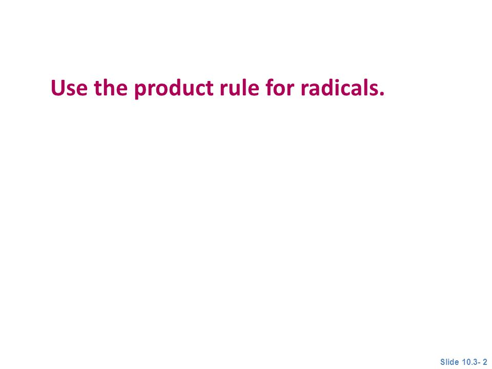 Use the product rule for radicals. Objective 1 Slide 10.3- 2