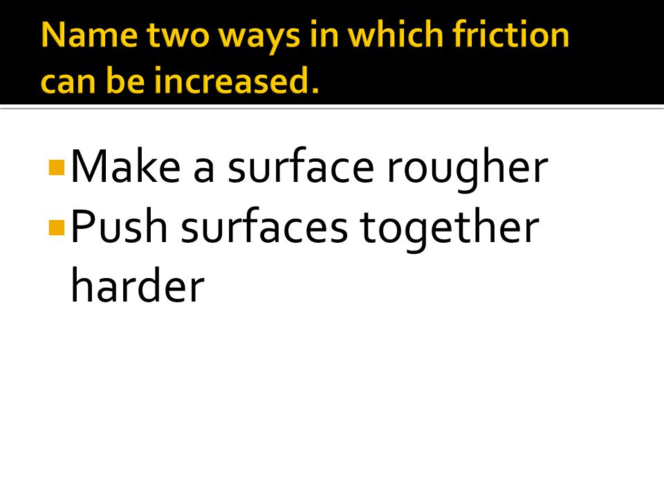  Make a surface rougher  Push surfaces together harder