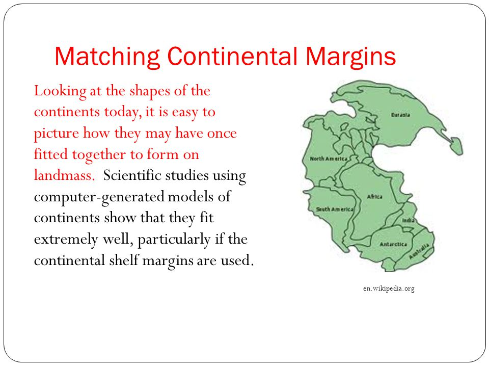 Matching Continental Margins Looking at the shapes of the continents today, it is easy to picture how they may have once fitted together to form on la