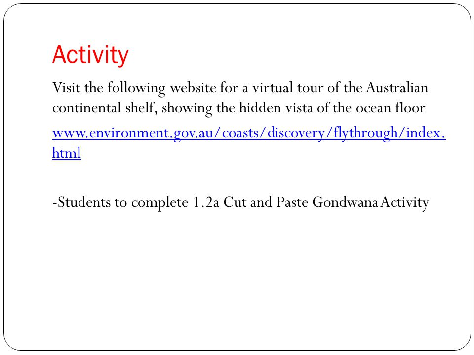 Activity Visit the following website for a virtual tour of the Australian continental shelf, showing the hidden vista of the ocean floor www.environme