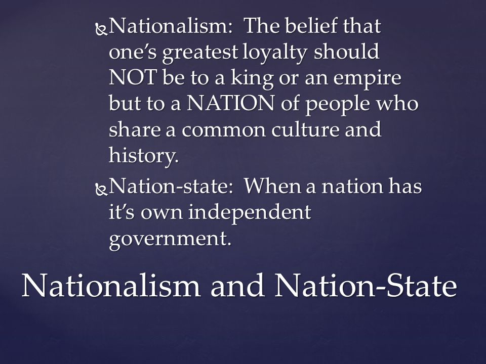  Nationalism: The belief that one's greatest loyalty should NOT be to a king or an empire but to a NATION of people who share a common culture and hi
