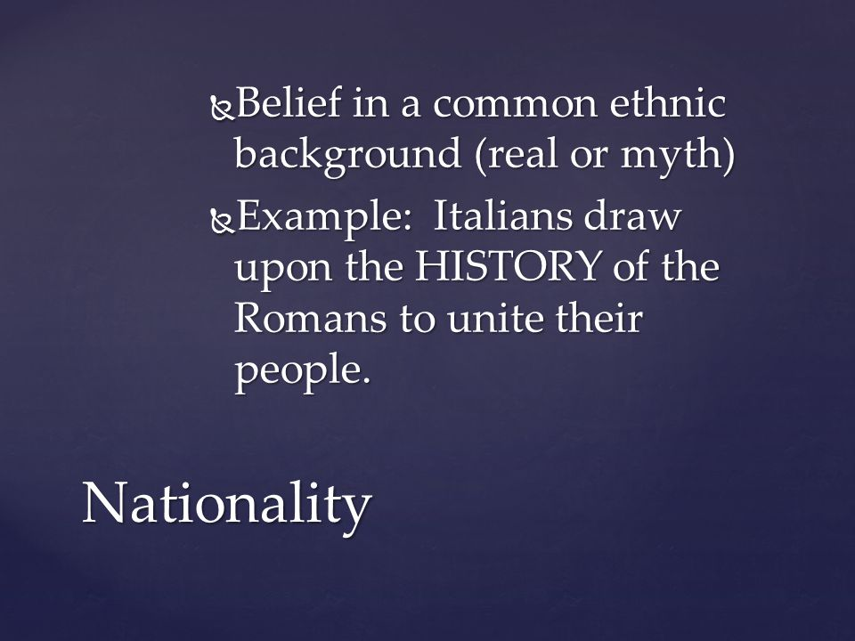  Belief in a common ethnic background (real or myth)  Example: Italians draw upon the HISTORY of the Romans to unite their people. Nationality