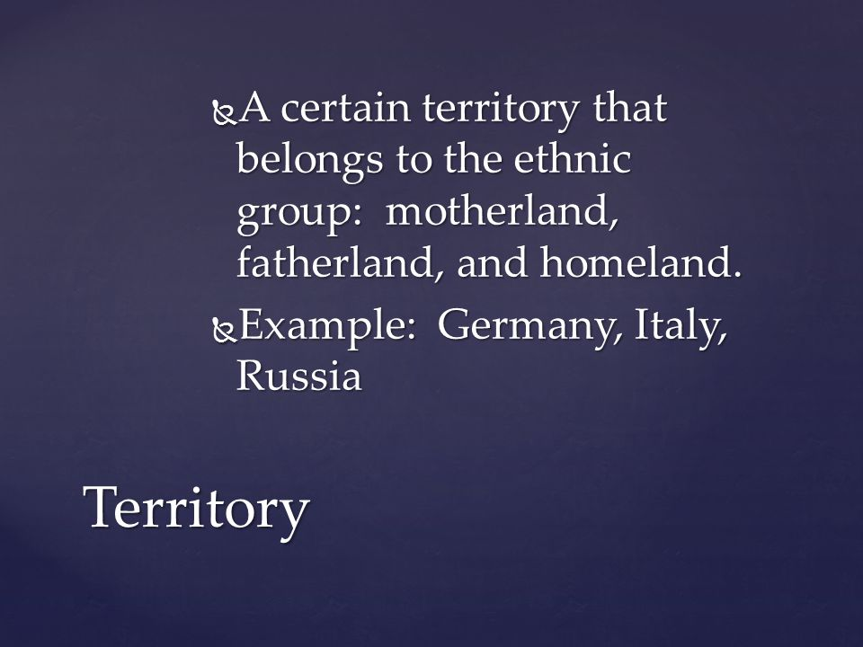  A certain territory that belongs to the ethnic group: motherland, fatherland, and homeland.  Example: Germany, Italy, Russia Territory