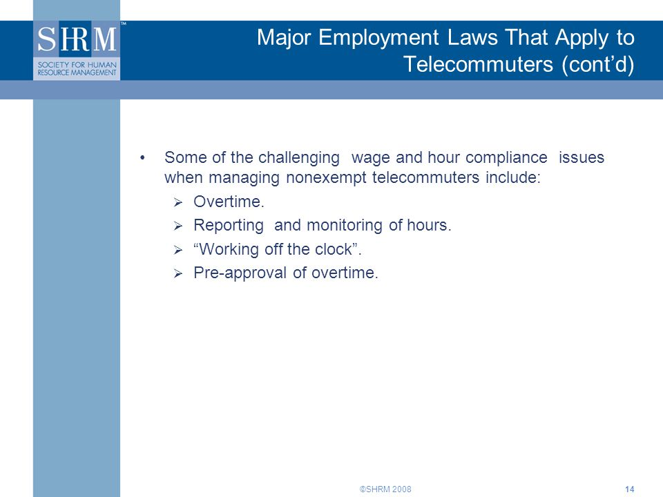 ©SHRM 2008 Major Employment Laws That Apply to Telecommuters (cont'd) Some of the challenging wage and hour compliance issues when managing nonexempt