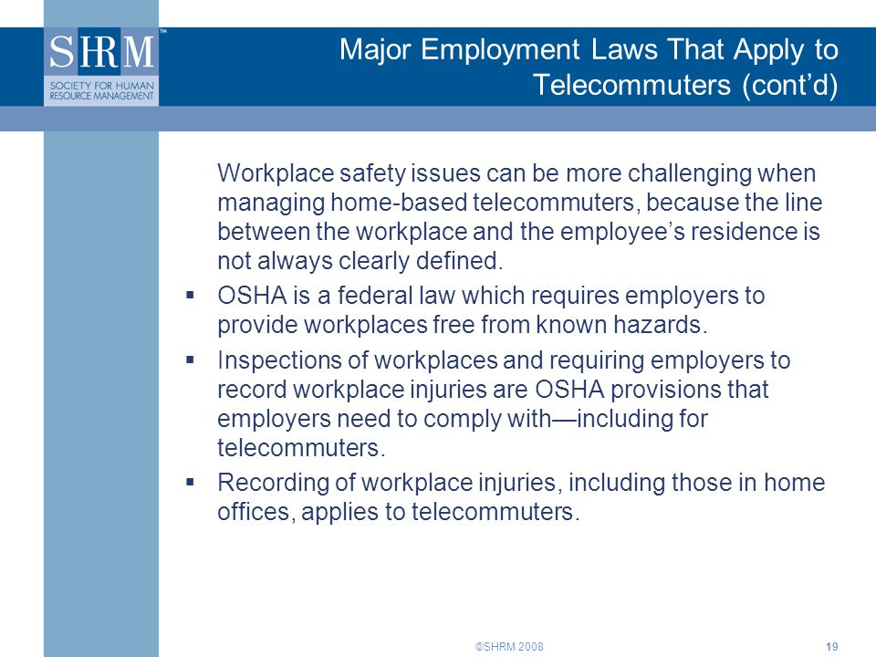 ©SHRM 2008 Major Employment Laws That Apply to Telecommuters (cont'd) Workplace safety issues can be more challenging when managing home-based telecom