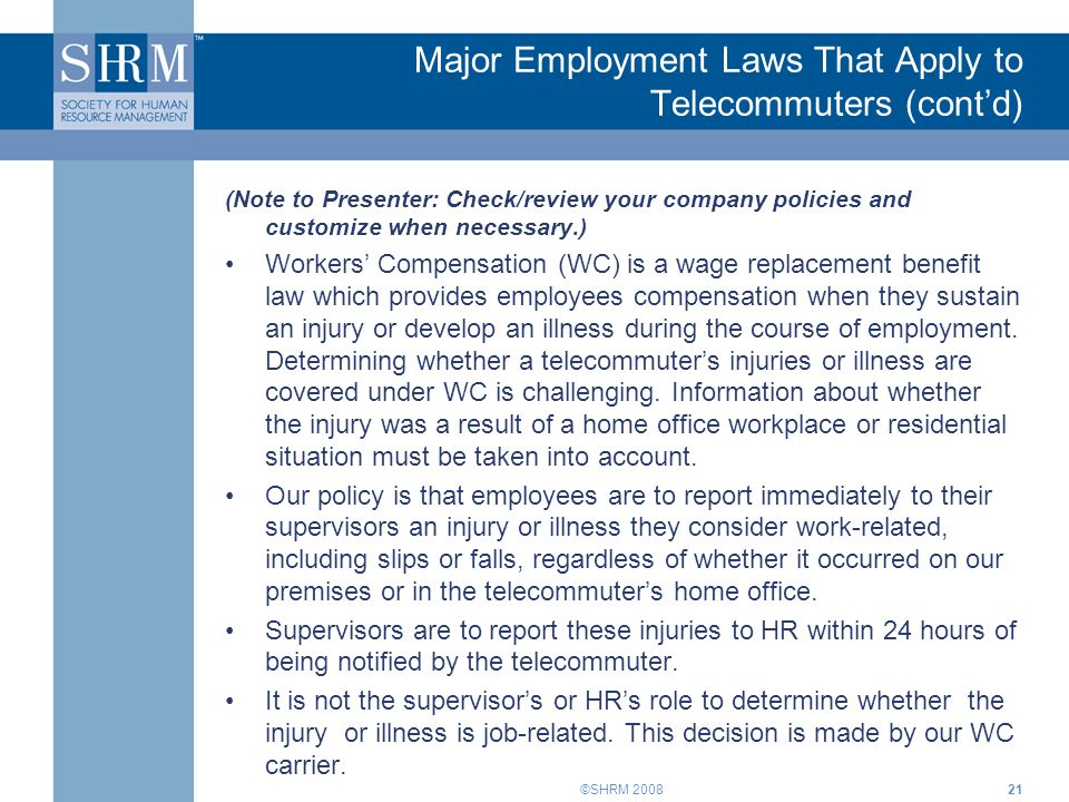 ©SHRM 2008 (Note to Presenter: Check/review your company policies and customize when necessary.) Workers' Compensation (WC) is a wage replacement bene
