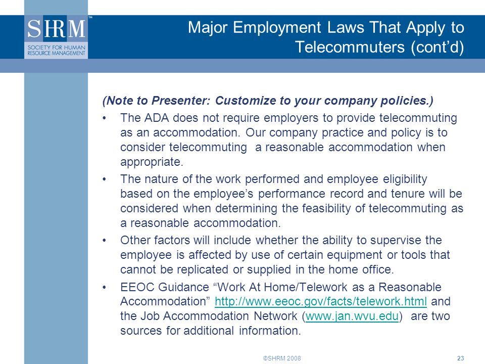 ©SHRM 2008 Major Employment Laws That Apply to Telecommuters (cont'd) (Note to Presenter: Customize to your company policies.) The ADA does not requir