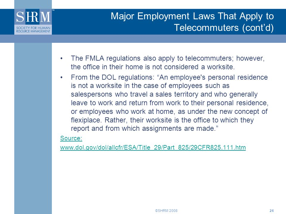 ©SHRM 2008 Major Employment Laws That Apply to Telecommuters (cont'd) The FMLA regulations also apply to telecommuters; however, the office in their h