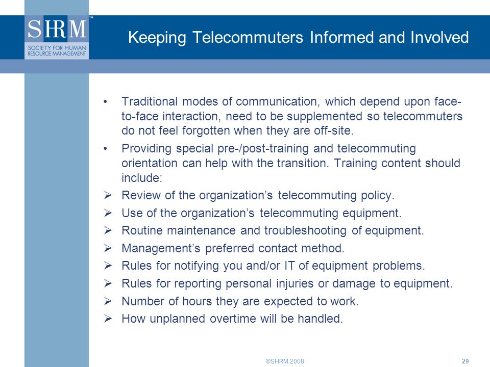 ©SHRM 200829 Keeping Telecommuters Informed and Involved Traditional modes of communication, which depend upon face- to-face interaction, need to be s