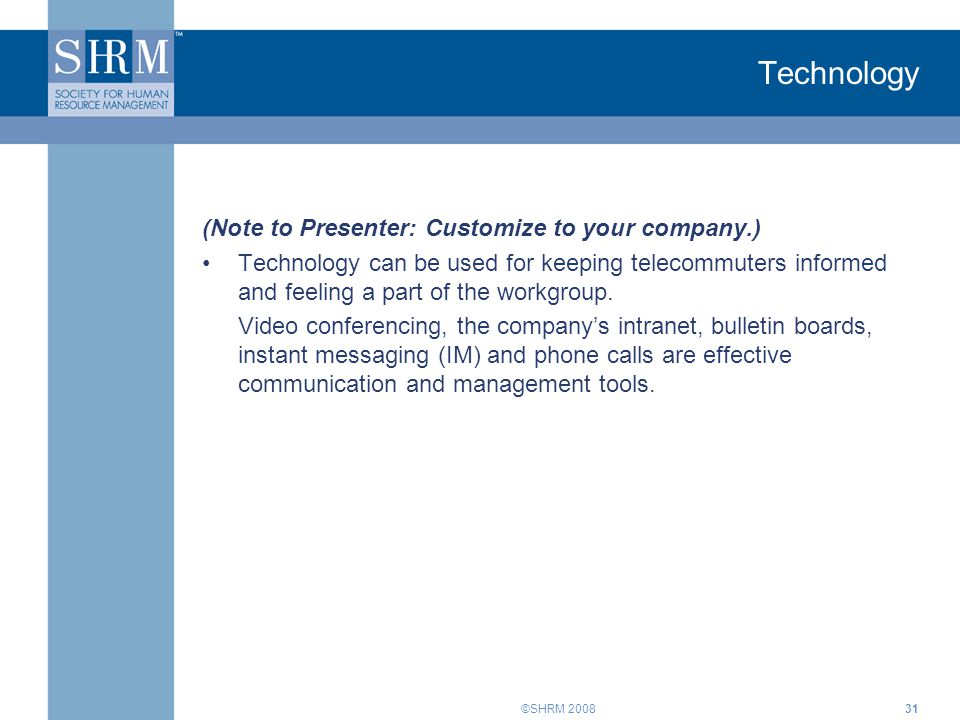 ©SHRM 2008 Technology (Note to Presenter: Customize to your company.) Technology can be used for keeping telecommuters informed and feeling a part of