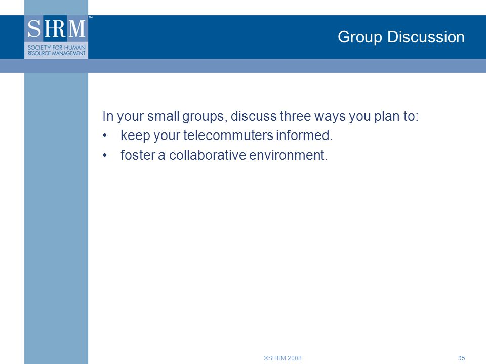 ©SHRM 2008 Group Discussion In your small groups, discuss three ways you plan to: keep your telecommuters informed. foster a collaborative environment