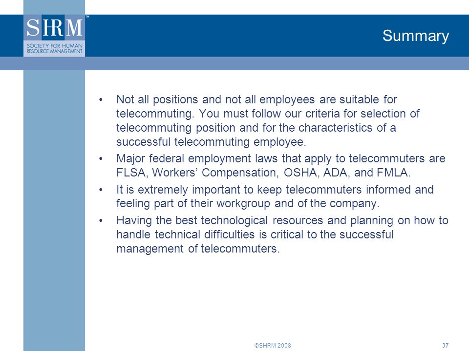 ©SHRM 2008 Summary Not all positions and not all employees are suitable for telecommuting. You must follow our criteria for selection of telecommuting