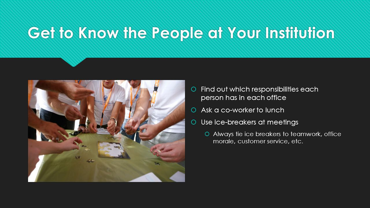 Get to Know the People at Your Institution  Find out which responsibilities each person has in each office  Ask a co-worker to lunch  Use ice-breakers at meetings  Always tie ice breakers to teamwork, office morale, customer service, etc.