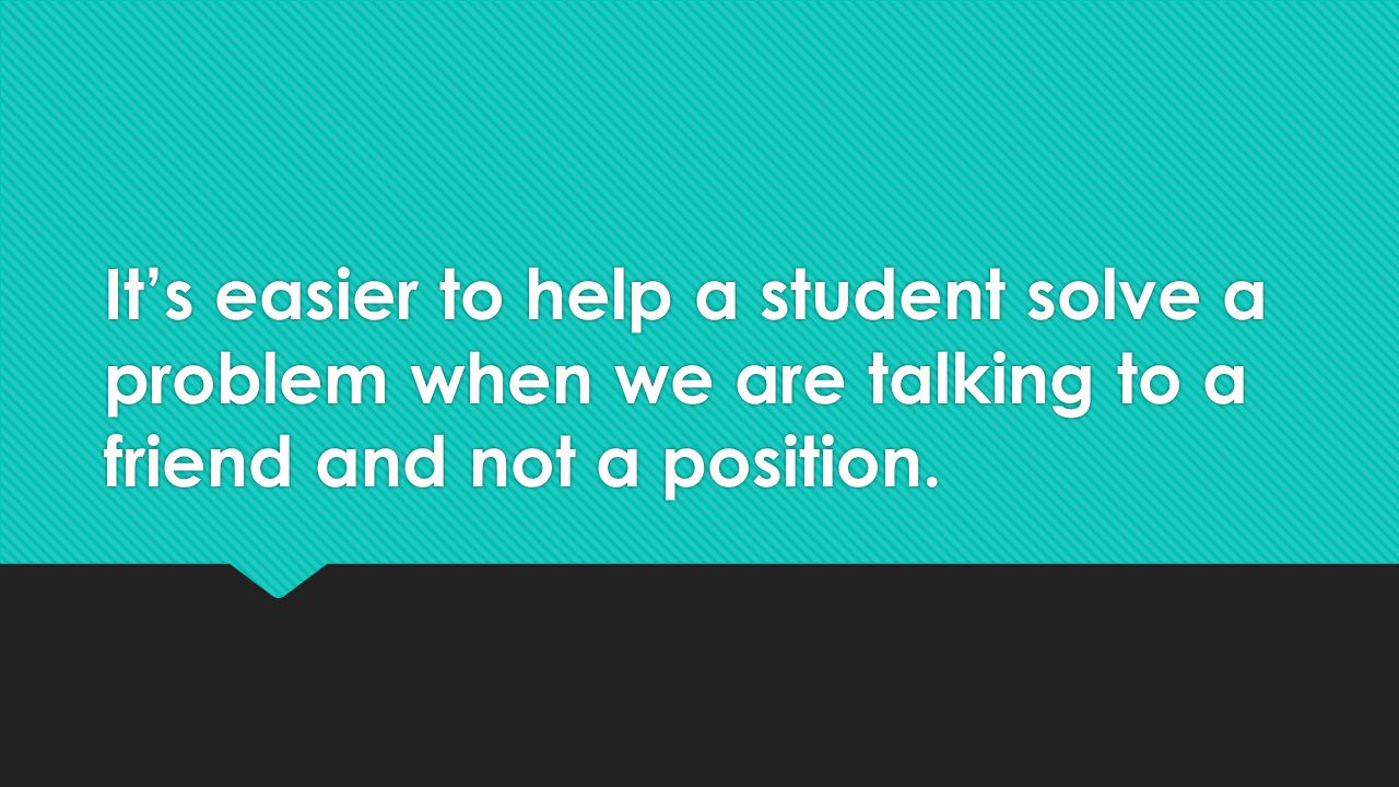 It's easier to help a student solve a problem when we are talking to a friend and not a position.