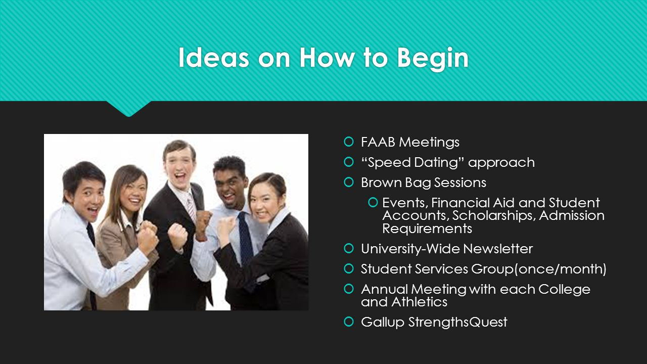 Ideas on How to Begin  FAAB Meetings  Speed Dating approach  Brown Bag Sessions  Events, Financial Aid and Student Accounts, Scholarships, Admission Requirements  University-Wide Newsletter  Student Services Group(once/month)  Annual Meeting with each College and Athletics  Gallup StrengthsQuest