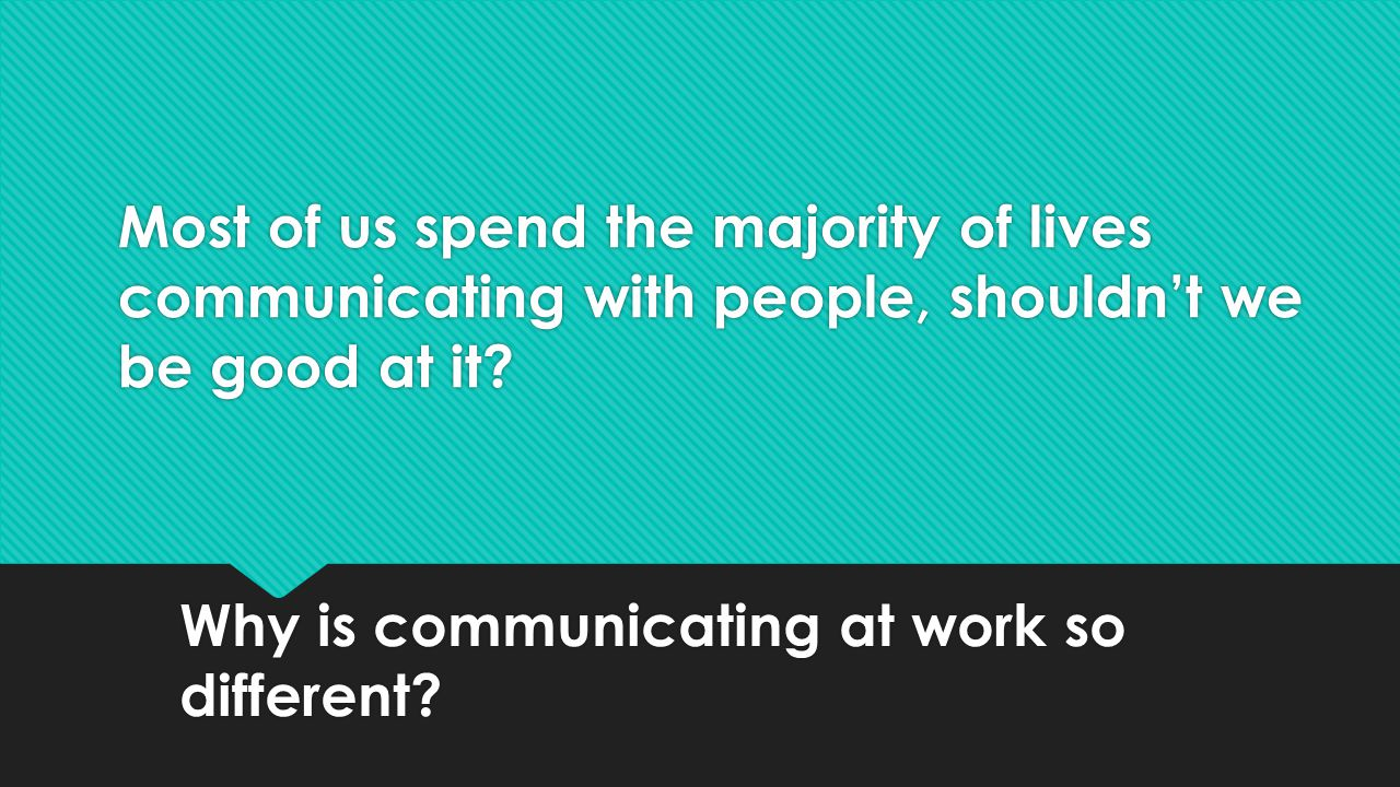 Most of us spend the majority of lives communicating with people, shouldn't we be good at it.