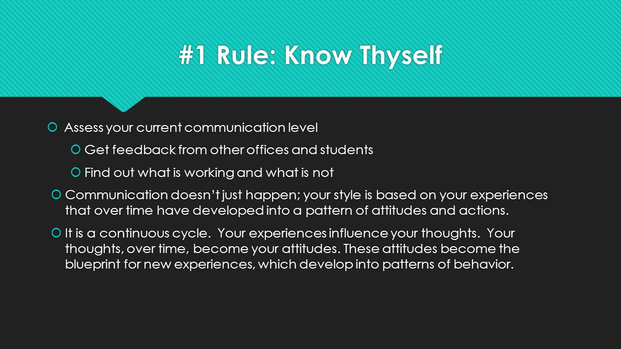 #1 Rule: Know Thyself  Assess your current communication level  Get feedback from other offices and students  Find out what is working and what is not  Communication doesn't just happen; your style is based on your experiences that over time have developed into a pattern of attitudes and actions.