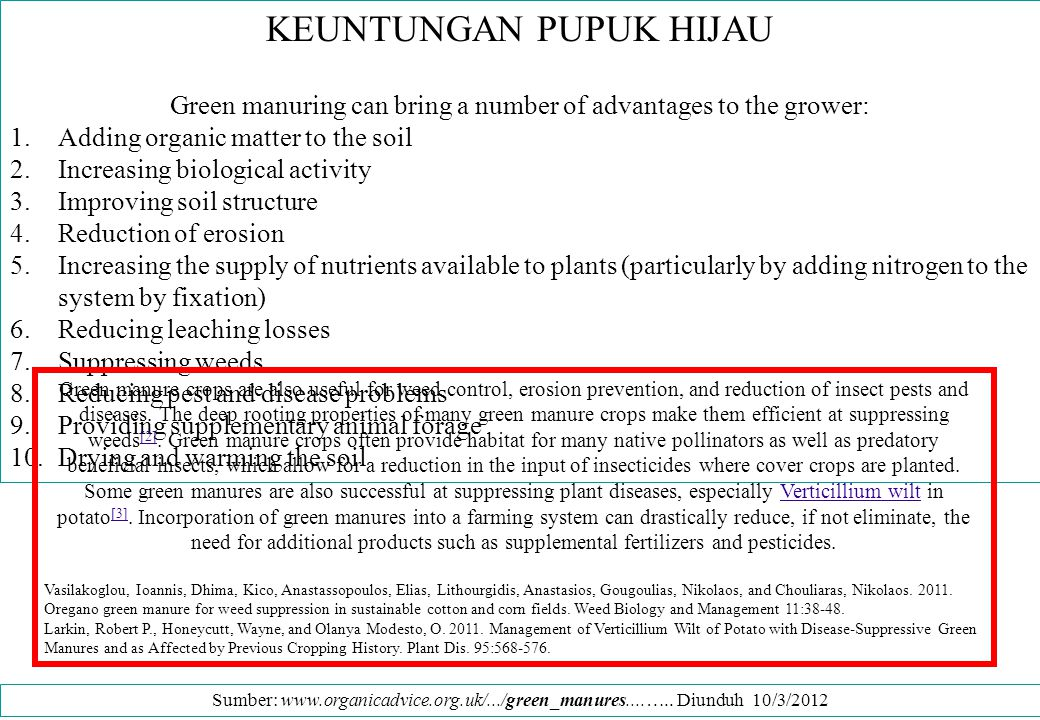 KERUGIAN PUPUK HIJAU A number of disadvantages can also be identified: 1.Direct costs of seed and extra cultivations 2.Lost opportunities for cash cropping 3.Extra work at busy times of the year 4.Exacerbated pest and disease problems (due to the 'green bridge' effect) 5.Potential for the green manures to become weeds in their own right A wide range of plant species can be used as green manures.