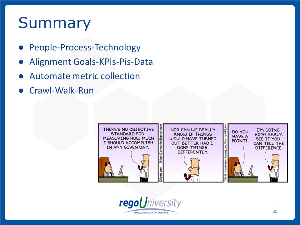 www.regoconsulting.comPhone: 1-888-813-0444 35 Summary ● People-Process-Technology ● Alignment Goals-KPIs-Pis-Data ● Automate metric collection ● Craw