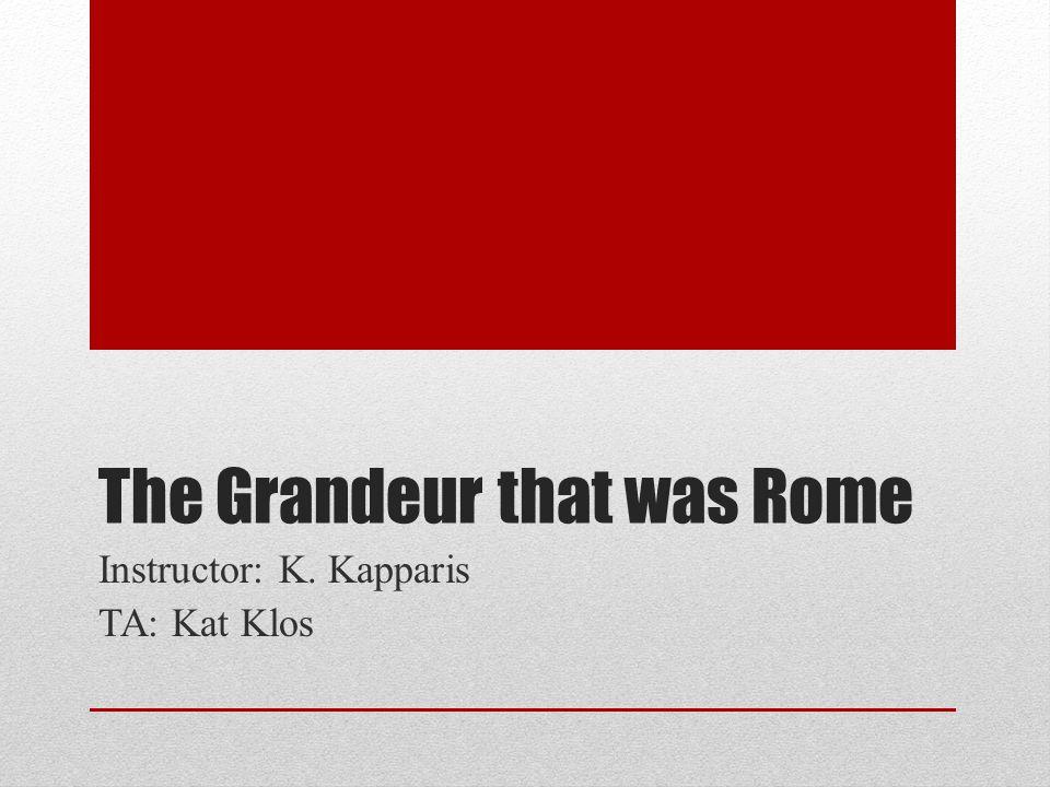 The Grandeur that was Rome Instructor: K. Kapparis TA: Kat Klos