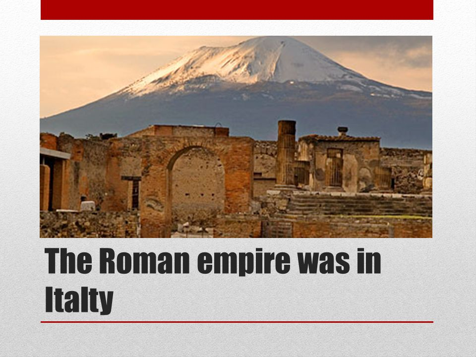 The Roman empire was in Italty