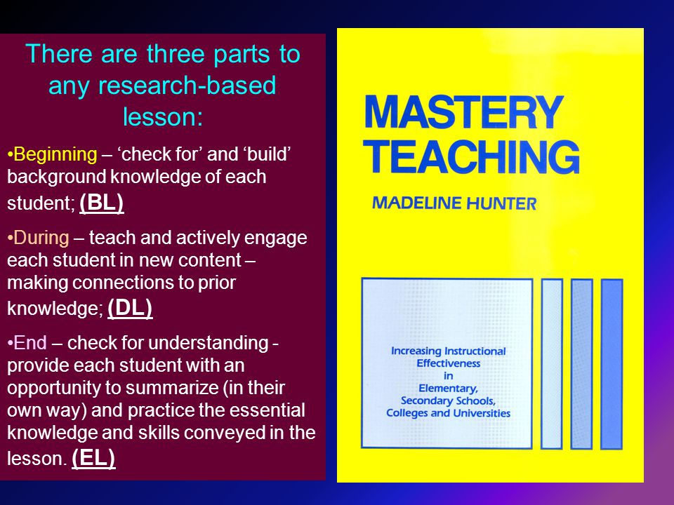 There are three parts to any research-based lesson: Beginning – 'check for' and 'build' background knowledge of each student; (BL) During – teach and actively engage each student in new content – making connections to prior knowledge; (DL) End – check for understanding - provide each student with an opportunity to summarize (in their own way) and practice the essential knowledge and skills conveyed in the lesson.