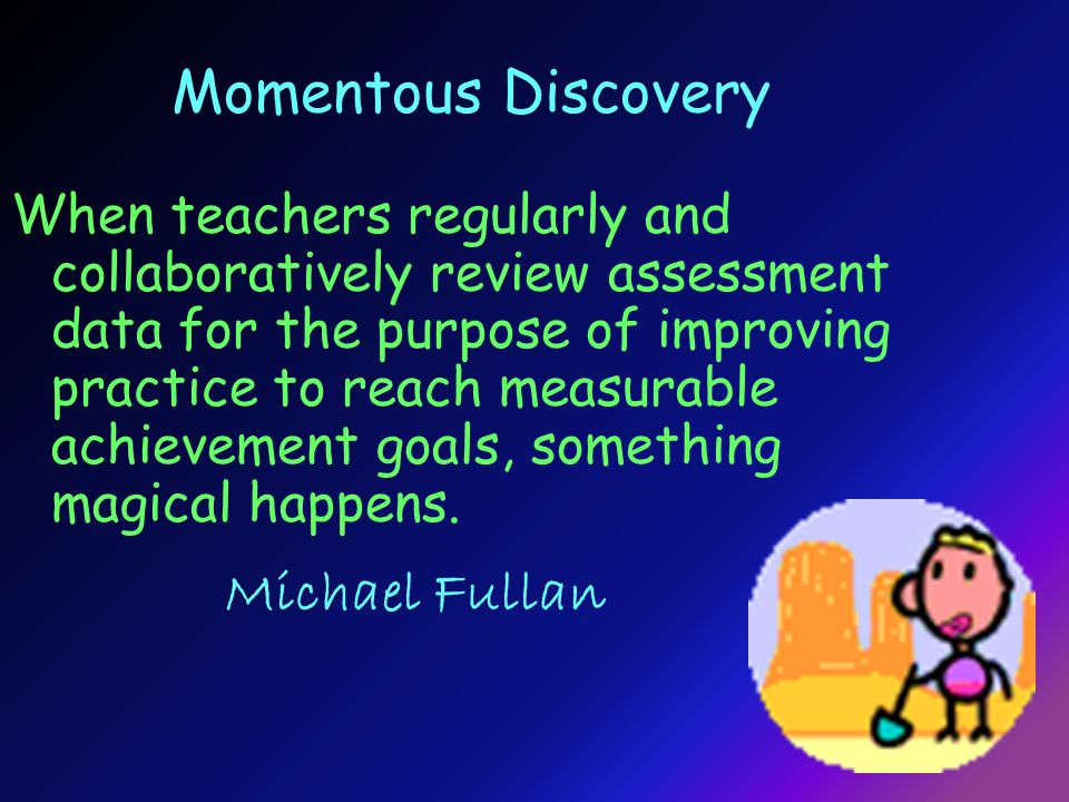 Momentous Discovery When teachers regularly and collaboratively review assessment data for the purpose of improving practice to reach measurable achievement goals, something magical happens.