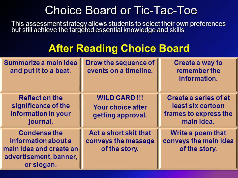 Choice Board or Tic-Tac-Toe This assessment strategy allows students to select their own preferences but still achieve the targeted essential knowledge and skills.