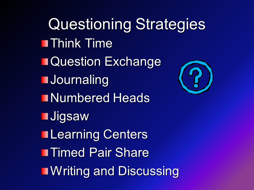 Questioning Strategies Think Time Question Exchange Journaling Numbered Heads Jigsaw Learning Centers Timed Pair Share Writing and Discussing