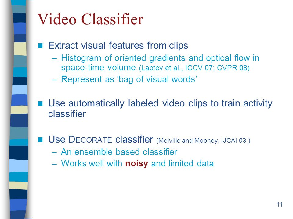 11 Video Classifier Extract visual features from clips –Histogram of oriented gradients and optical flow in space-time volume (Laptev et al., ICCV 07; CVPR 08) –Represent as 'bag of visual words' Use automatically labeled video clips to train activity classifier Use D ECORATE classifier (Melville and Mooney, IJCAI 03 ) –An ensemble based classifier –Works well with noisy and limited data
