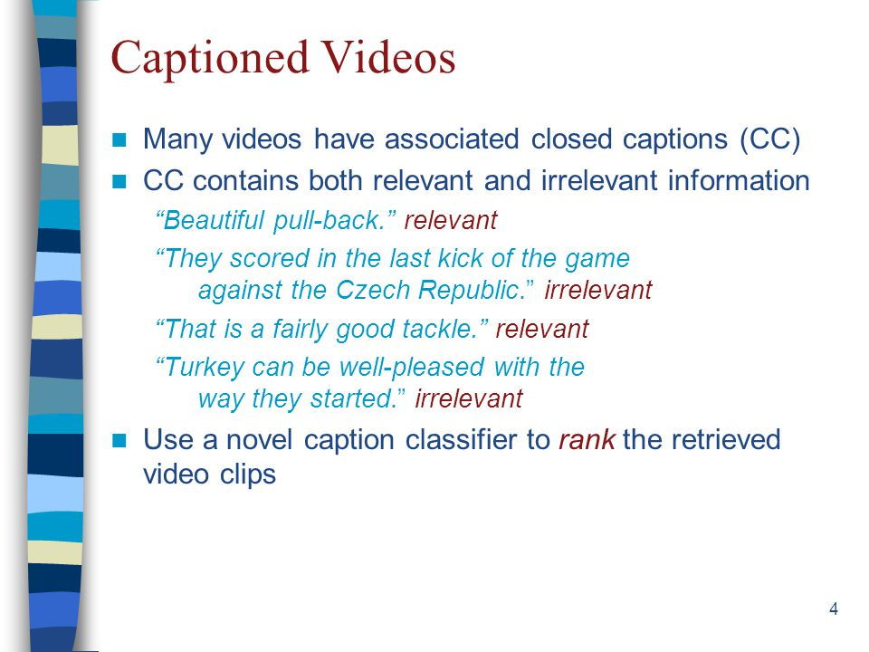 15 Retrieving and Ranking Videos Videos retrieved using captions, same way as before Two ways of ranking –Probabilities given by the video classifier (VIDEO) –Probabilities given by the caption classifier (CAPTION) Aggregating the rankings –Weighted late fusion of rankings by VIDEO and CAPTION
