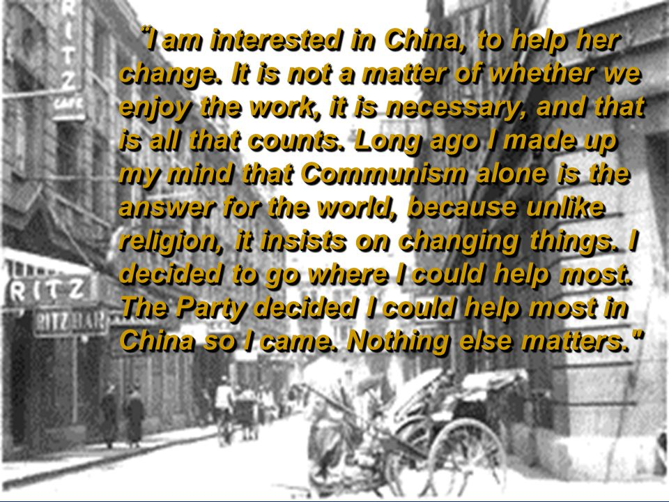"""I am interested in China, to help her change. It is not a matter of whether we enjoy the work, it is necessary, and that is all that counts. Long ago"