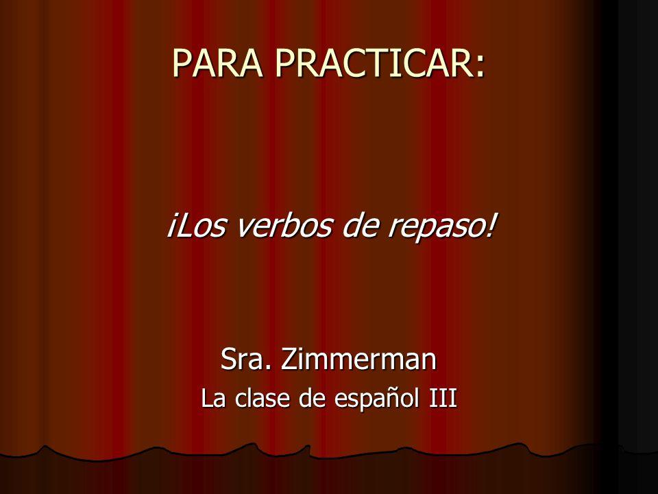 PARA PRACTICAR: ¡Los verbos de repaso! Sra. Zimmerman La clase de español III