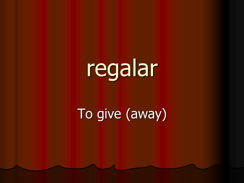 regalar To give (away)