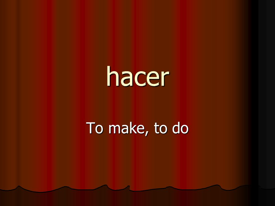 hacer To make, to do
