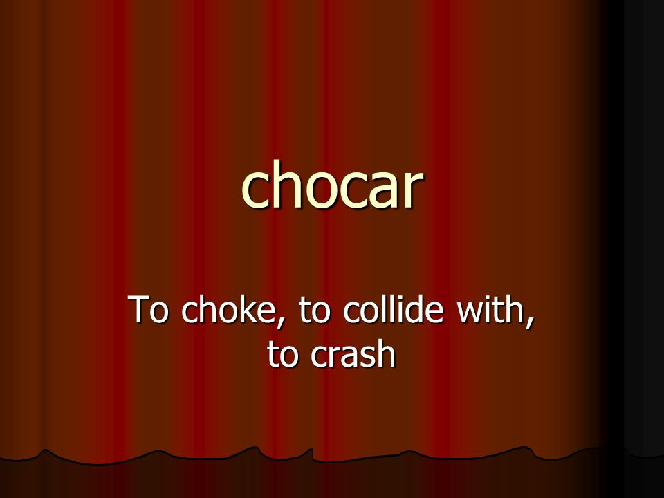 chocar To choke, to collide with, to crash