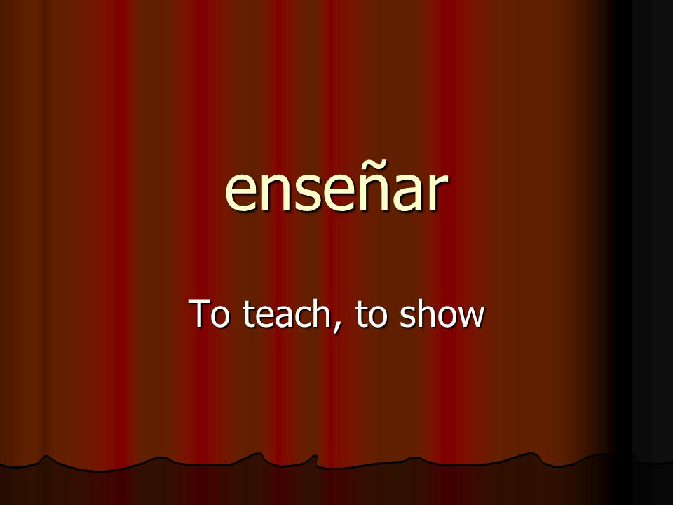 enseñar To teach, to show