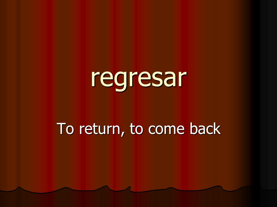 regresar To return, to come back