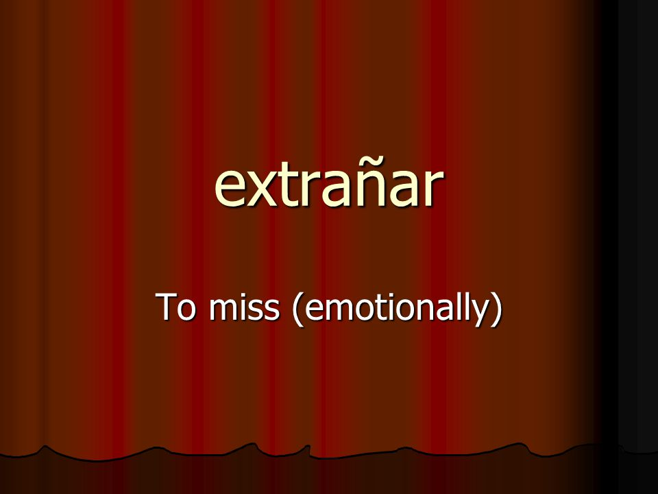 extrañar To miss (emotionally)