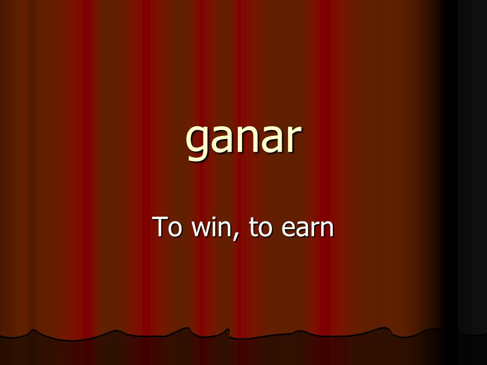 ganar To win, to earn