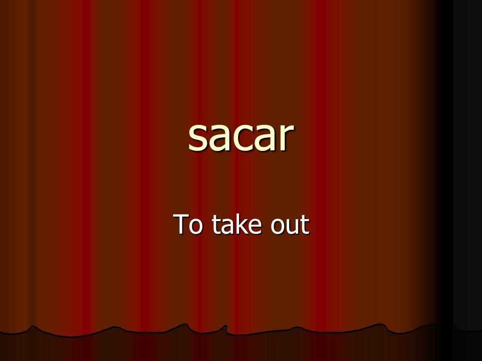 sacar To take out
