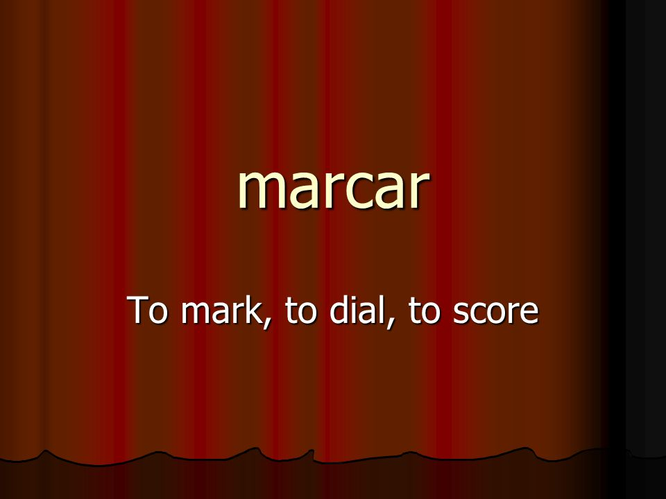 marcar To mark, to dial, to score