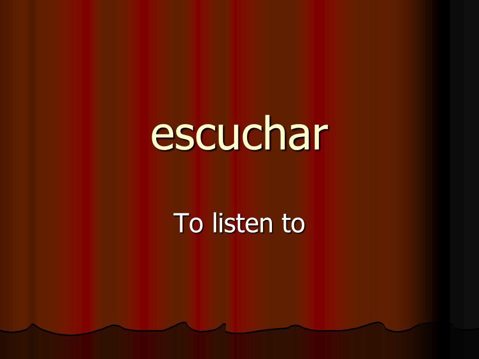 escuchar To listen to