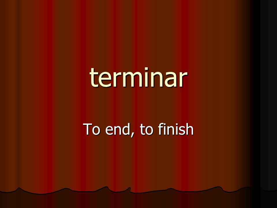 terminar To end, to finish