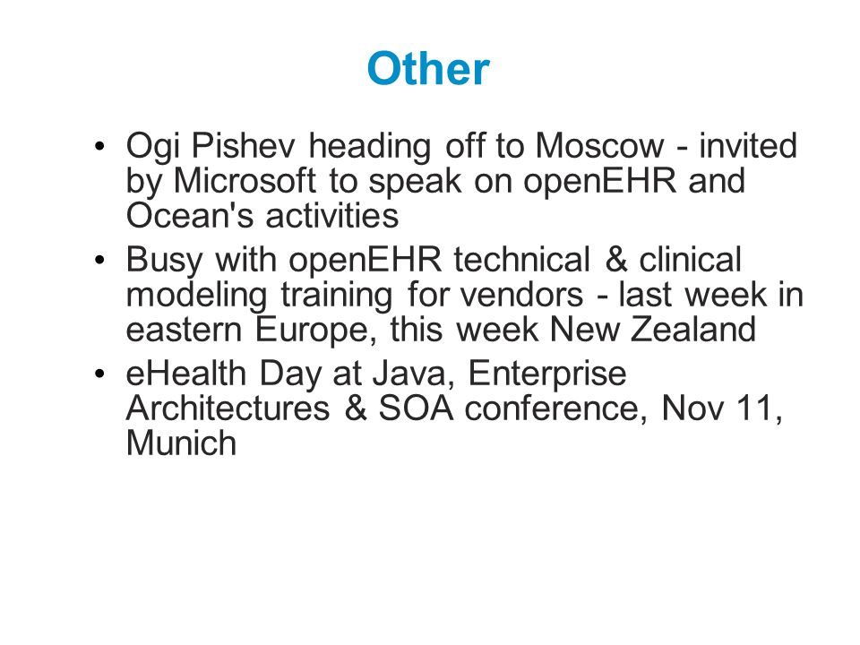 Other Ogi Pishev heading off to Moscow - invited by Microsoft to speak on openEHR and Ocean s activities Busy with openEHR technical & clinical modeling training for vendors - last week in eastern Europe, this week New Zealand eHealth Day at Java, Enterprise Architectures & SOA conference, Nov 11, Munich