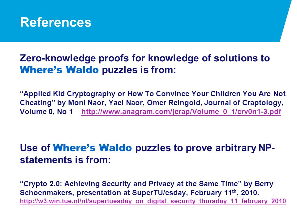 References Zero-knowledge proofs for knowledge of solutions to Where's Waldo puzzles is from: Applied Kid Cryptography or How To Convince Your Children You Are Not Cheating by Moni Naor, Yael Naor, Omer Reingold, Journal of Craptology, Volume 0, No 1 http://www.anagram.com/jcrap/Volume_0_1/crv0n1-3.pdfhttp://www.anagram.com/jcrap/Volume_0_1/crv0n1-3.pdf Use of Where's Waldo puzzles to prove arbitrary NP- statements is from: Crypto 2.0: Achieving Security and Privacy at the Same Time by Berry Schoenmakers, presentation at SuperTU/esday, February 11 th, 2010.