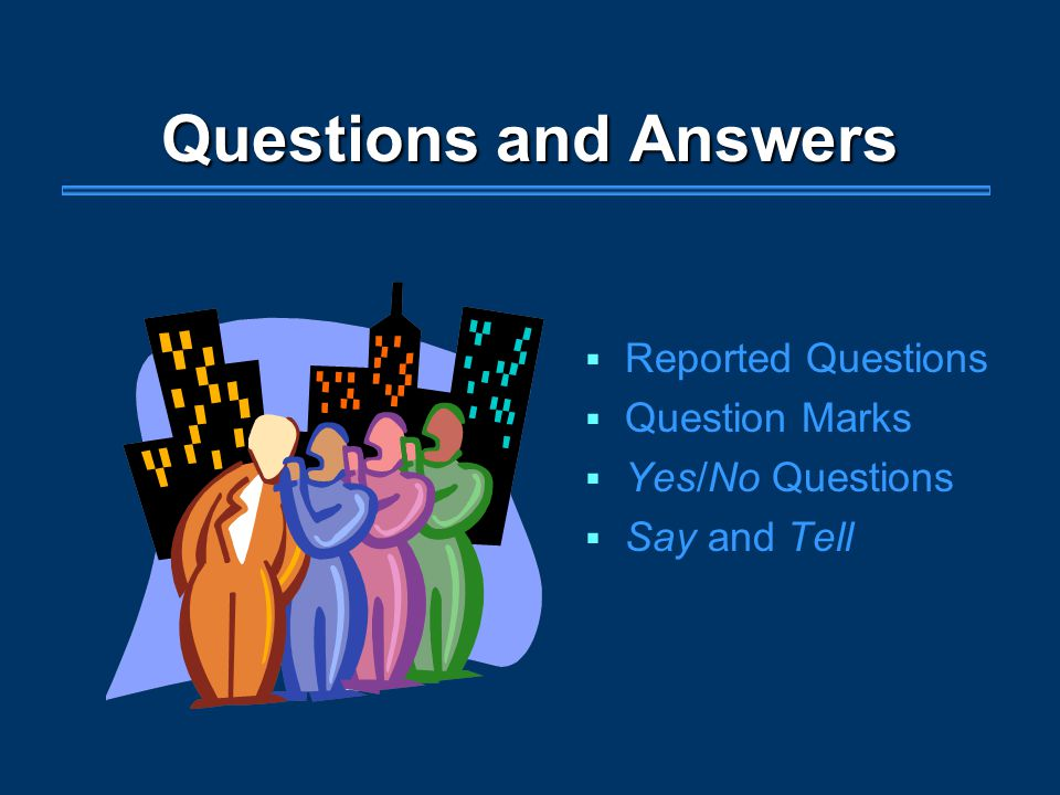 Questions and Answers  Reported Questions  Question Marks  Yes/No Questions  Say and Tell