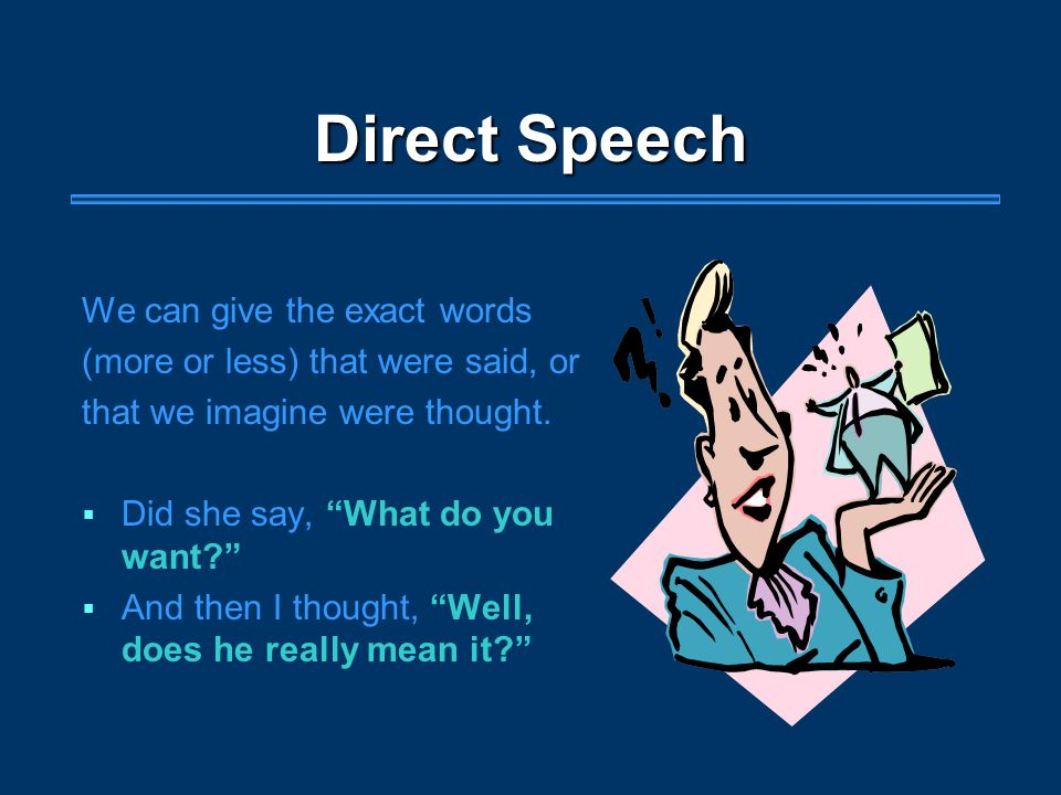 Direct Speech We can give the exact words (more or less) that were said, or that we imagine were thought.
